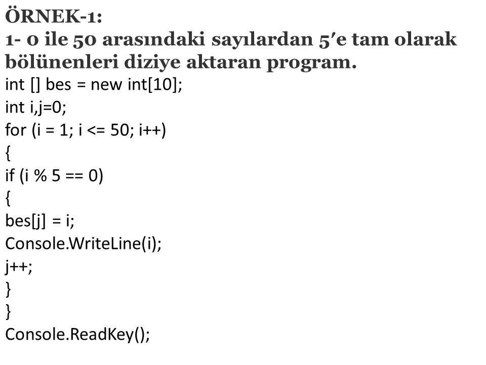 ÖRNEK-1: 1- 0 ile 50 arasındaki sayılardan 5′e tam olarak bölünenleri diziye aktaran program. int [] bes = new int[10];